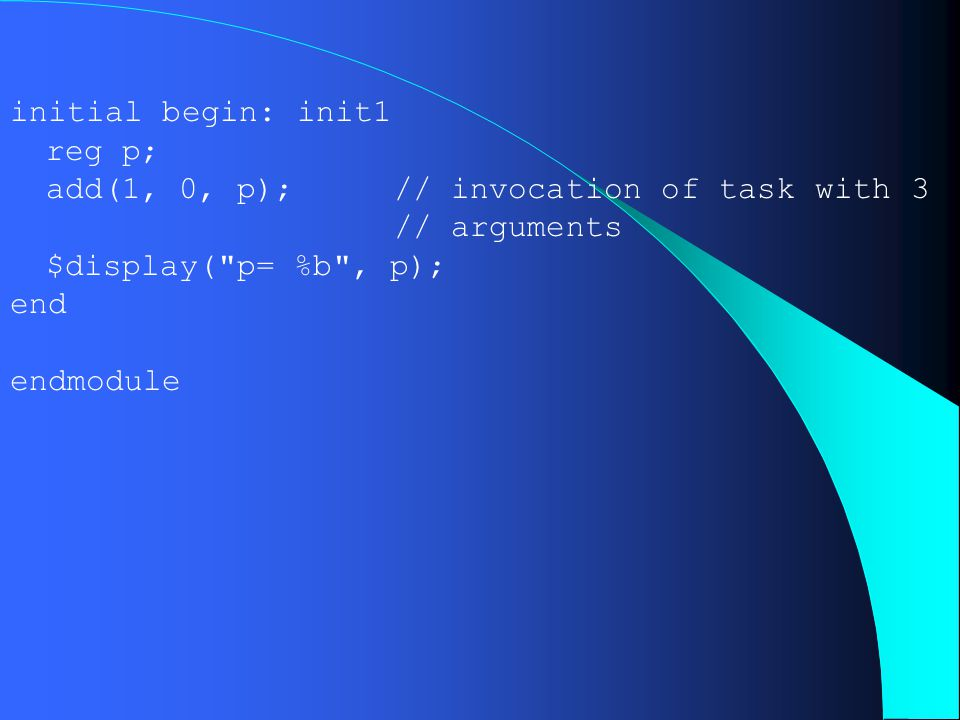initial begin: init1 reg p; add(1, 0, p); // invocation of task with 3 // arguments $display(