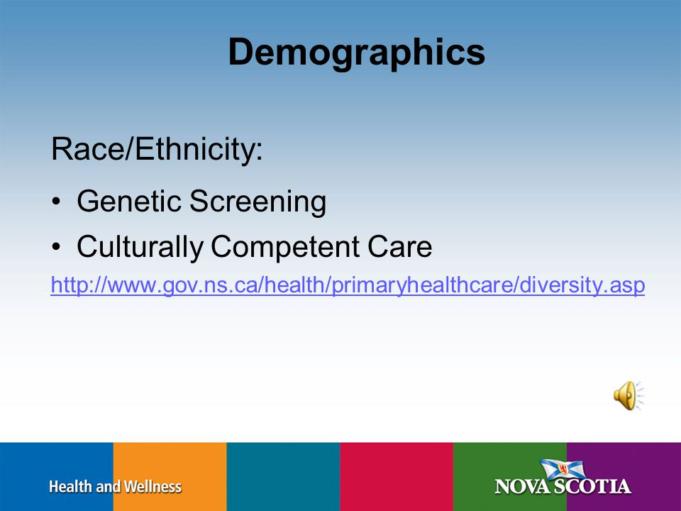 Demographics Race/Ethnicity: Genetic Screening Culturally Competent Care http://www.gov.ns.ca/health/primaryhealthcare/diversity.asp