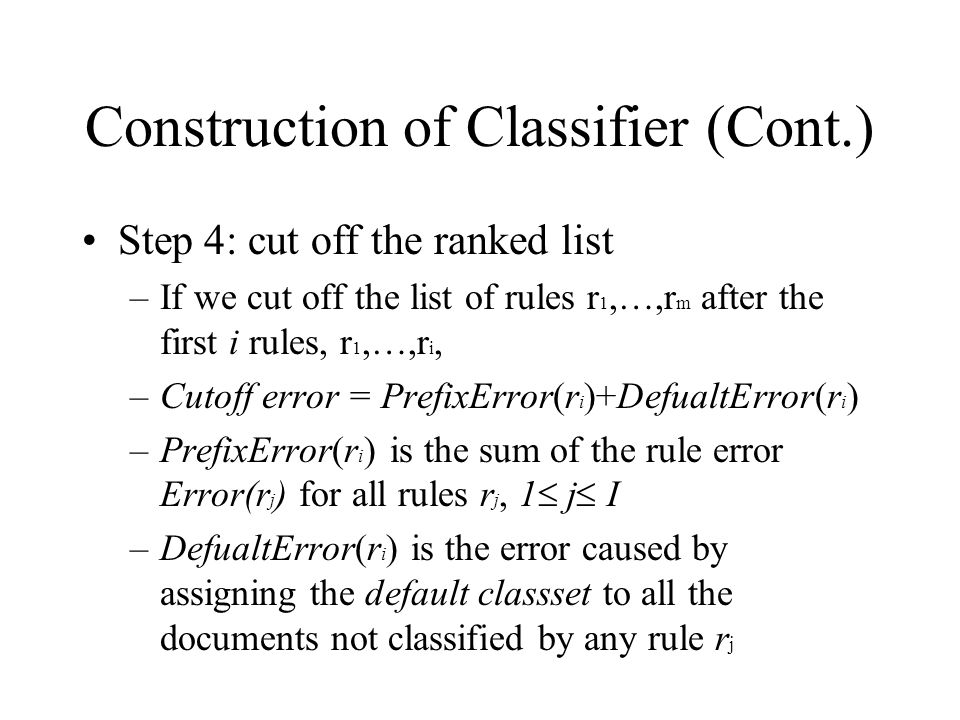 Construction of Classifier (Cont.) Step 4: cut off the ranked list –If we cut off the list of rules r 1,…,r m after the first i rules, r 1,…,r i, –Cutoff error = PrefixError(r i )+DefualtError(r i ) –PrefixError(r i ) is the sum of the rule error Error(r j ) for all rules r j, 1  j  I –DefualtError(r i ) is the error caused by assigning the default classset to all the documents not classified by any rule r j