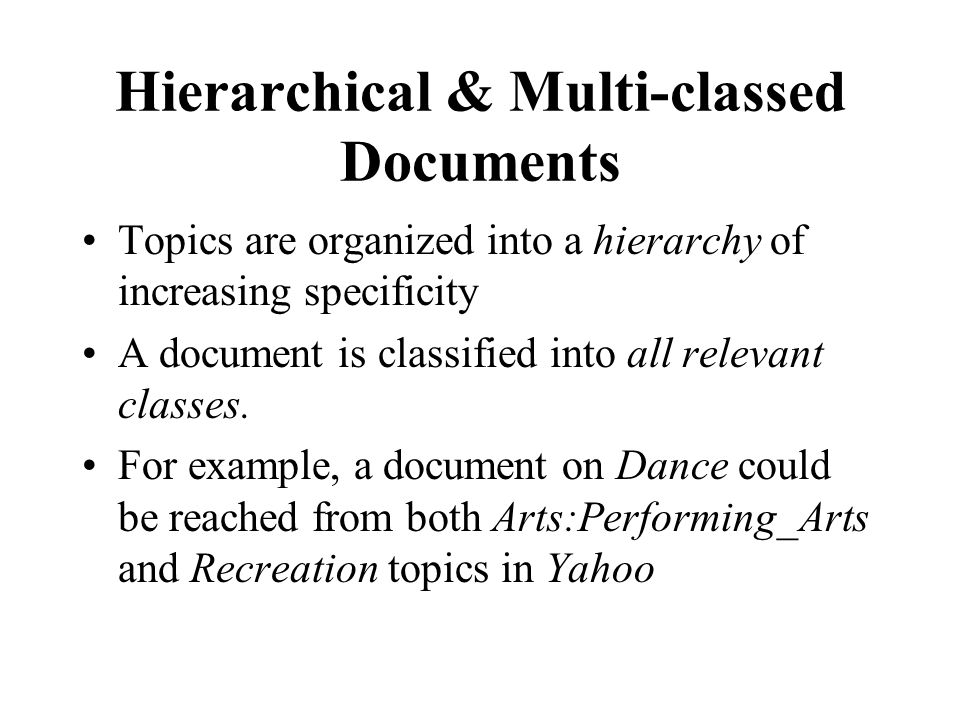 Hierarchical & Multi-classed Documents Topics are organized into a hierarchy of increasing specificity A document is classified into all relevant classes.