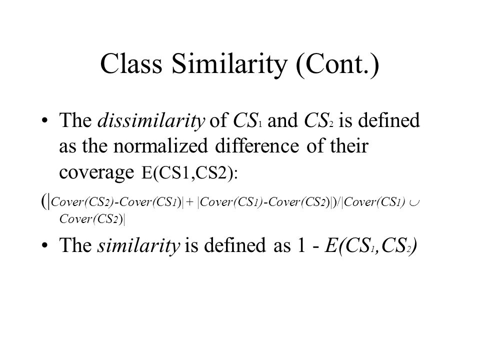 Class Similarity (Cont.) The dissimilarity of CS 1 and CS 2 is defined as the normalized difference of their coverage E(CS1,CS2): (| Cover(CS 2 )-Cover(CS 1 )| + |Cover(CS 1 )-Cover(CS 2 )|)/|Cover(CS 1 )  Cover(CS 2 )| The similarity is defined as 1 - E(CS 1,CS 2 )