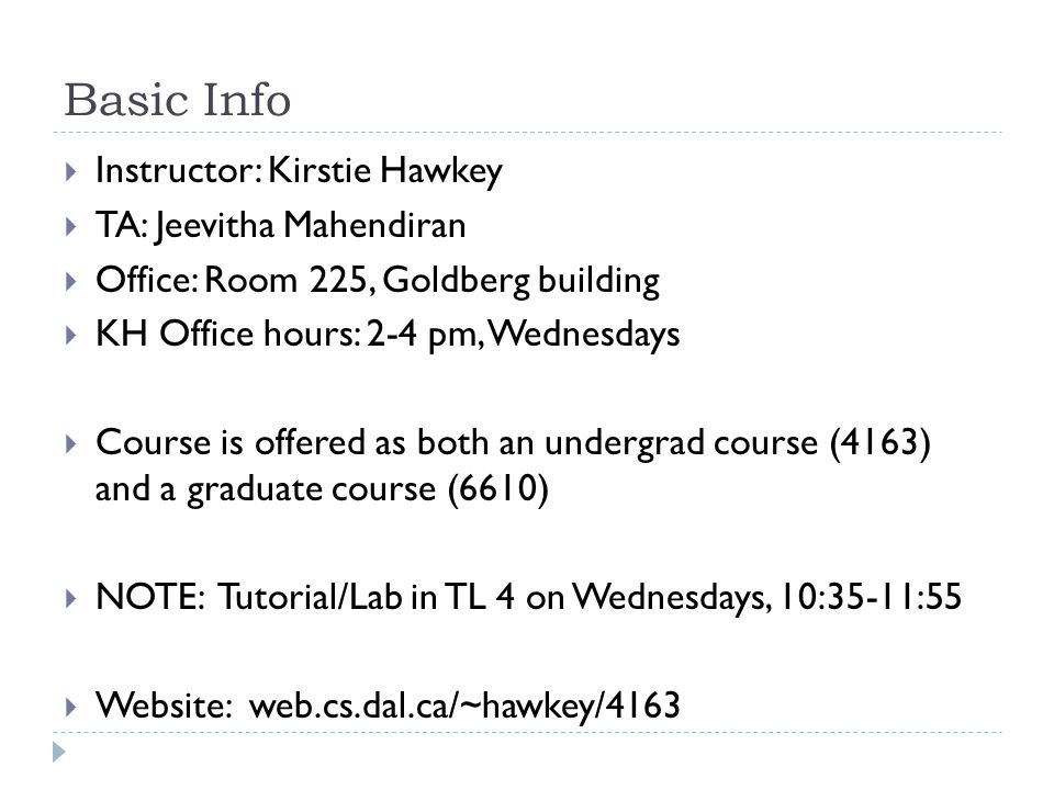 Basic Info  Instructor: Kirstie Hawkey  TA: Jeevitha Mahendiran  Office: Room 225, Goldberg building  KH Office hours: 2-4 pm, Wednesdays  Course is offered as both an undergrad course (4163) and a graduate course (6610)  NOTE: Tutorial/Lab in TL 4 on Wednesdays, 10:35-11:55  Website: web.cs.dal.ca/~hawkey/4163