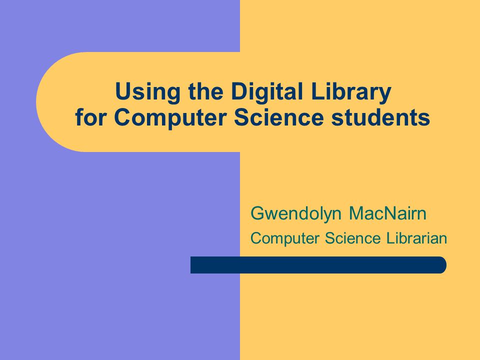 Using the Digital Library for Computer Science students Gwendolyn MacNairn Computer Science Librarian