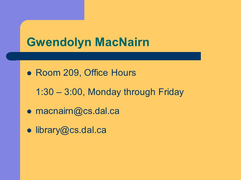 Gwendolyn MacNairn Room 209, Office Hours 1:30 – 3:00, Monday through Friday macnairn@cs.dal.ca library@cs.dal.ca