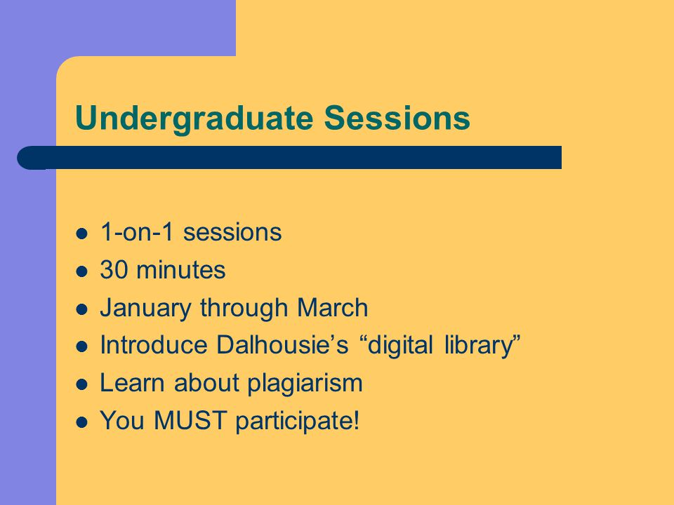 Undergraduate Sessions 1-on-1 sessions 30 minutes January through March Introduce Dalhousie's digital library Learn about plagiarism You MUST participate!