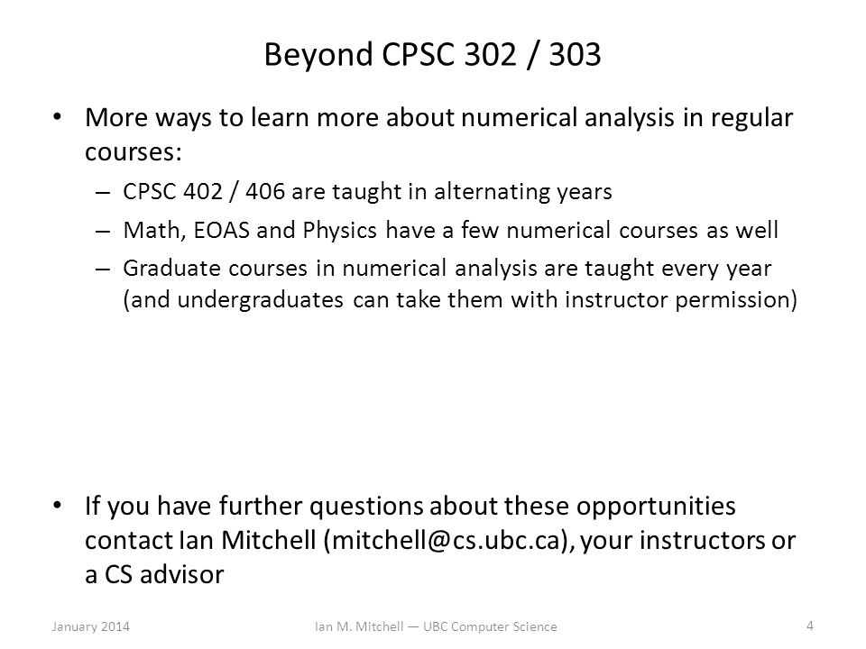 Beyond CPSC 302 / 303 More ways to learn more about numerical analysis in regular courses: – CPSC 402 / 406 are taught in alternating years – Math, EOAS and Physics have a few numerical courses as well – Graduate courses in numerical analysis are taught every year (and undergraduates can take them with instructor permission) If you have further questions about these opportunities contact Ian Mitchell (mitchell@cs.ubc.ca), your instructors or a CS advisor January 2014Ian M.
