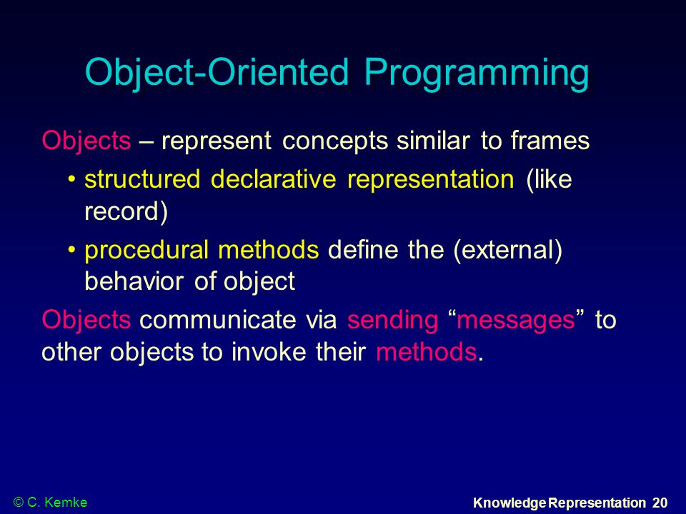 © C. Kemke Knowledge Representation 20 Object-Oriented Programming Objects – represent concepts similar to frames structured declarative representatio