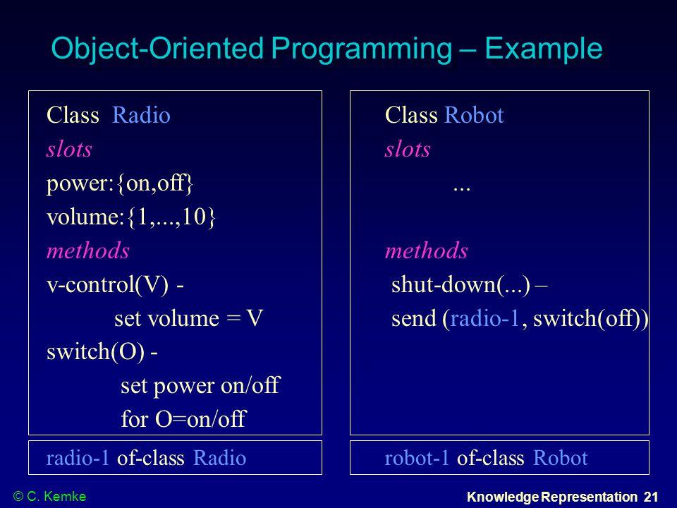© C. Kemke Knowledge Representation 21 Object-Oriented Programming – Example Class RadioClass Robotslots power:{on,off}... volume:{1,...,10}methods v-