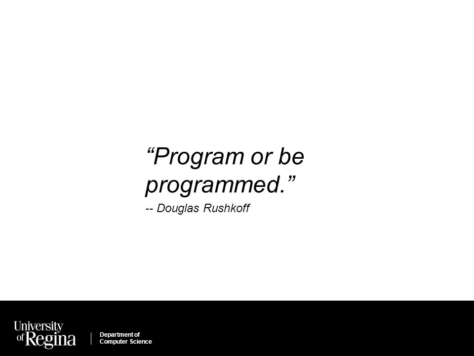 Department of Computer Science Program or be programmed. -- Douglas Rushkoff