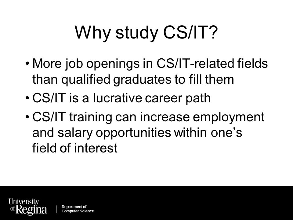Department of Computer Science Why study CS/IT? More job openings in CS/IT-related fields than qualified graduates to fill them CS/IT is a lucrative c