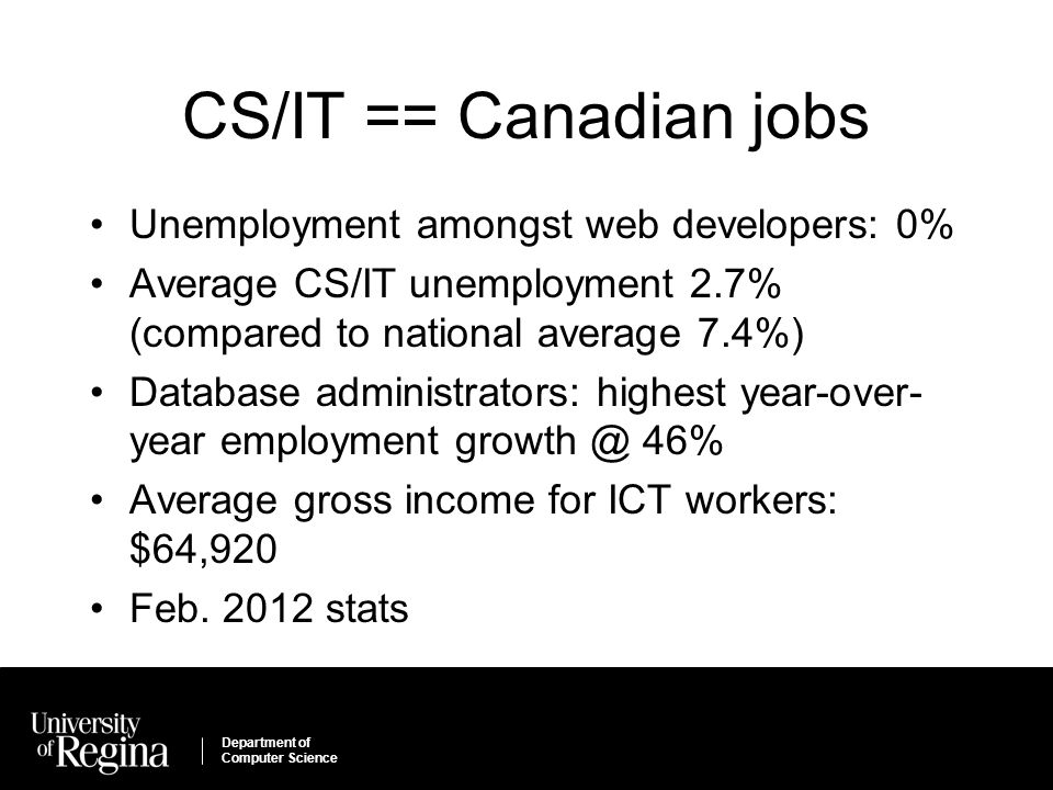 Department of Computer Science CS/IT == Canadian jobs Unemployment amongst web developers: 0% Average CS/IT unemployment 2.7% (compared to national average 7.4%) Database administrators: highest year-over- year employment growth @ 46% Average gross income for ICT workers: $64,920 Feb.