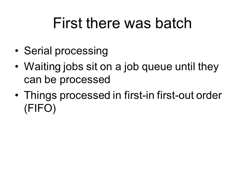 First there was batch Serial processing Waiting jobs sit on a job queue until they can be processed Things processed in first-in first-out order (FIFO