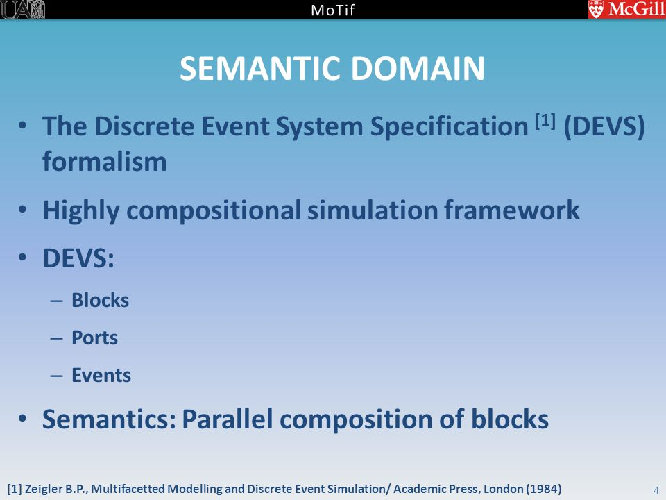 SEMANTIC DOMAIN The Discrete Event System Specification [1] (DEVS) formalism Highly compositional simulation framework DEVS: – Blocks – Ports – Events Semantics: Parallel composition of blocks 4 [1] Zeigler B.P., Multifacetted Modelling and Discrete Event Simulation/ Academic Press, London (1984)