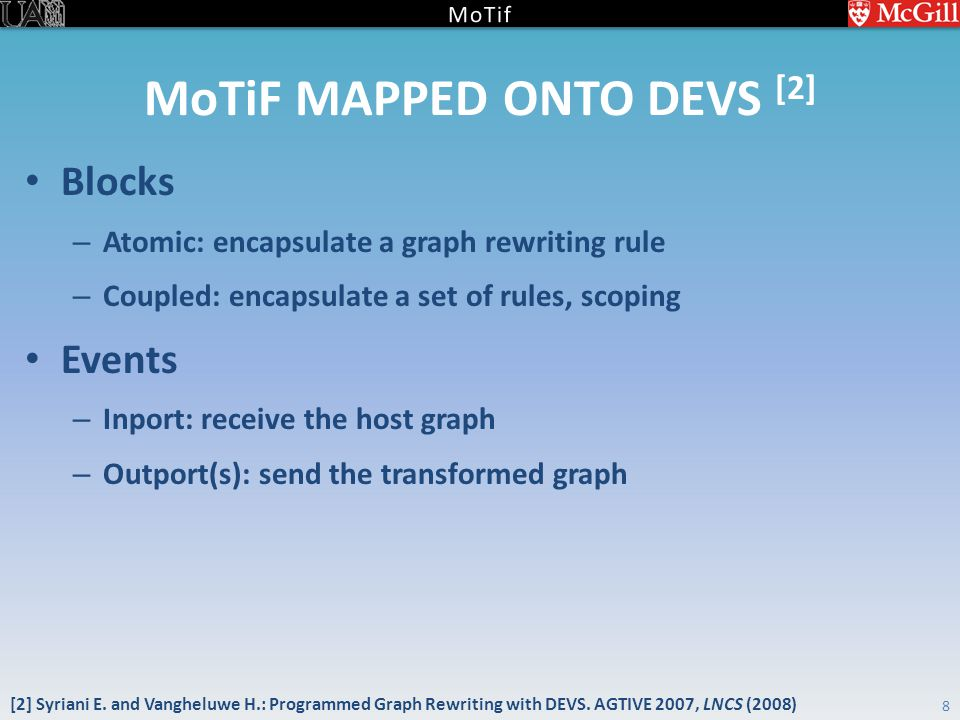 MoTiF MAPPED ONTO DEVS [2] Blocks – Atomic: encapsulate a graph rewriting rule – Coupled: encapsulate a set of rules, scoping Events – Inport: receive the host graph – Outport(s): send the transformed graph 8 [2] Syriani E.