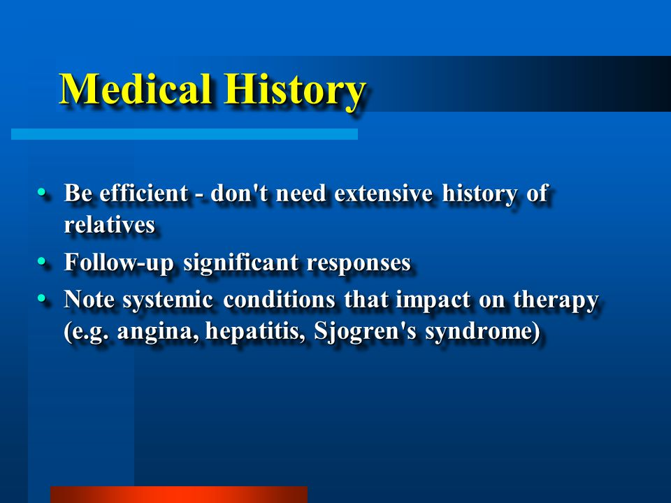 Medical History  Be efficient - don't need extensive history of relatives  Follow-up significant responses  Note systemic conditions that impact on
