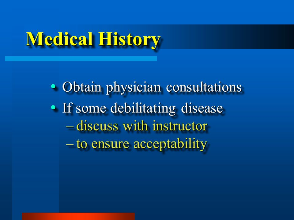 Medical History  Obtain physician consultations  If some debilitating disease –discuss with instructor –to ensure acceptability  Obtain physician consultations  If some debilitating disease –discuss with instructor –to ensure acceptability