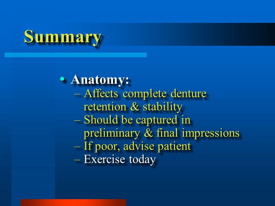 SummarySummary  Anatomy: –Affects complete denture retention & stability –Should be captured in preliminary & final impressions –If poor, advise patient –Exercise today  Anatomy: –Affects complete denture retention & stability –Should be captured in preliminary & final impressions –If poor, advise patient –Exercise today