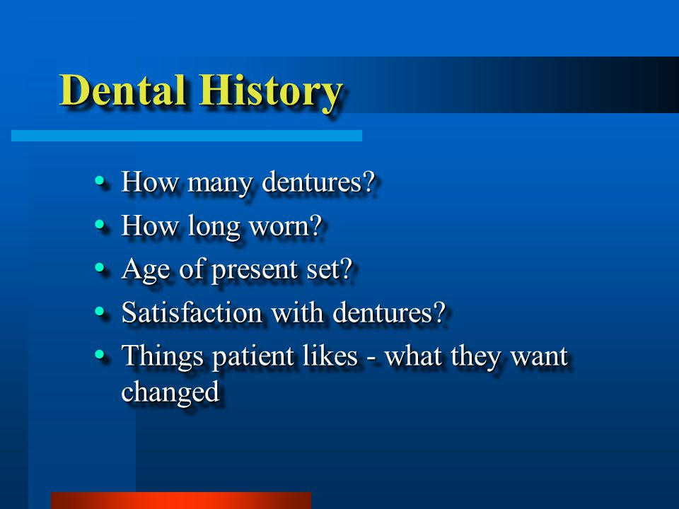 Dental History  How many dentures?  How long worn?  Age of present set?  Satisfaction with dentures?  Things patient likes - what they want chang