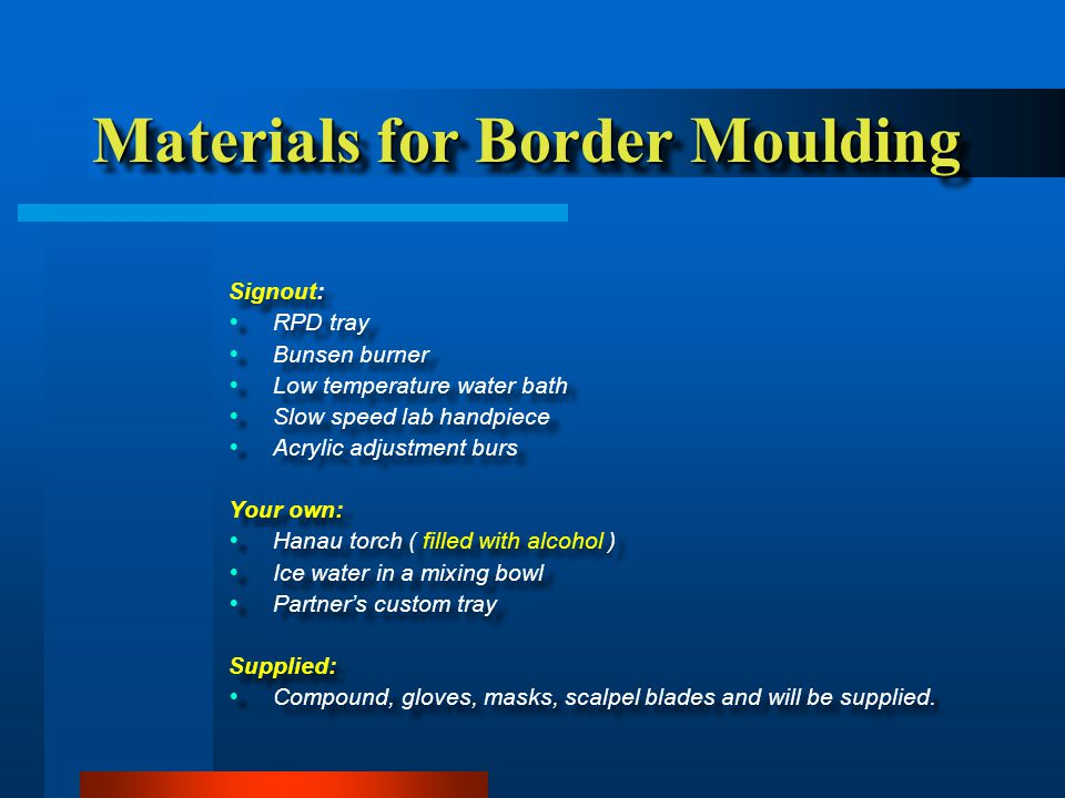 Materials for Border Moulding Signout:   RPD tray   Bunsen burner   Low temperature water bath   Slow speed lab handpiece   Acrylic adjustment burs Your own:   Hanau torch ( filled with alcohol )   Ice water in a mixing bowl   Partner's custom tray Supplied:   Compound, gloves, masks, scalpel blades and will be supplied.