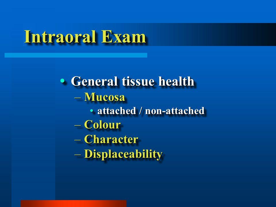 Intraoral Exam  General tissue health –Mucosa attached / non-attachedattached / non-attached –Colour –Character –Displaceability  General tissue health –Mucosa attached / non-attachedattached / non-attached –Colour –Character –Displaceability