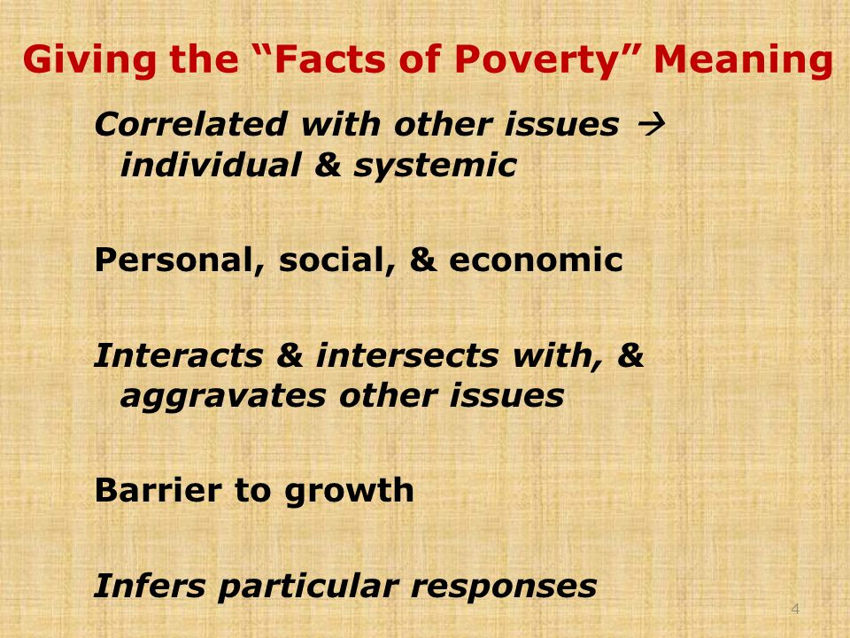Giving the Facts of Poverty Meaning Correlated with other issues  individual & systemic Personal, social, & economic Interacts & intersects with, & aggravates other issues Barrier to growth Infers particular responses 4