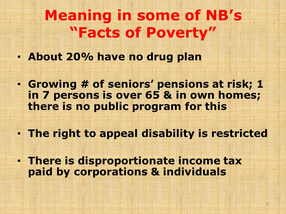 Meaning in some of NB's Facts of Poverty About 20% have no drug plan Growing # of seniors' pensions at risk; 1 in 7 persons is over 65 & in own homes; there is no public program for this The right to appeal disability is restricted There is disproportionate income tax paid by corporations & individuals 9