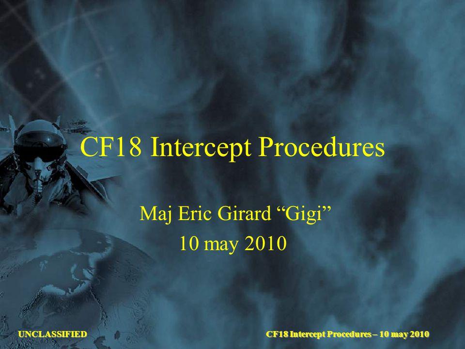 """UNCLASSIFIEDCF18 Intercept Procedures – 10 may 2010 CF18 Intercept Procedures Maj Eric Girard """"Gigi"""" 10 may 2010"""