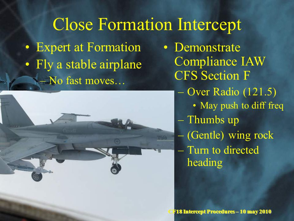 UNCLASSIFIED Close Formation Intercept Expert at Formation Fly a stable airplane –No fast moves… Demonstrate Compliance IAW CFS Section F –Over Radio