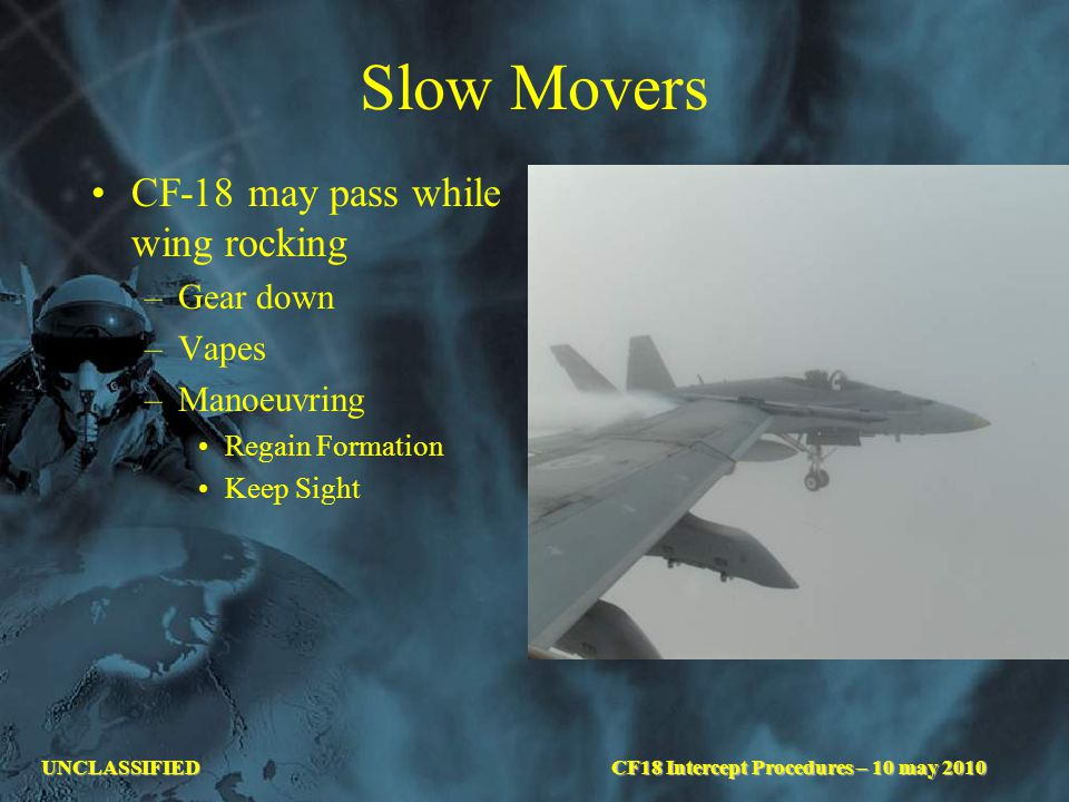 UNCLASSIFIED Slow Movers CF-18 may pass while wing rocking –Gear down –Vapes –Manoeuvring Regain Formation Keep Sight CF18 Intercept Procedures – 10 may 2010