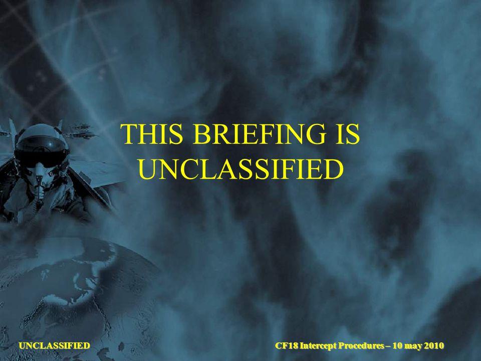 UNCLASSIFIED THIS BRIEFING IS UNCLASSIFIED CF18 Intercept Procedures – 10 may 2010