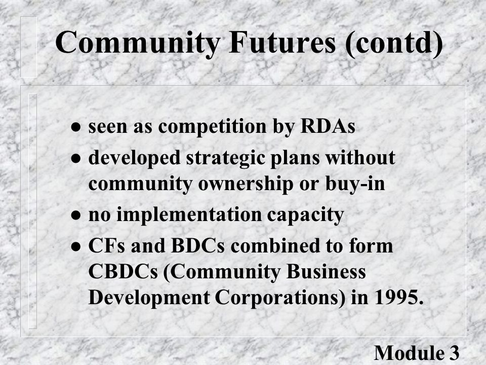 Community Futures (contd) l seen as competition by RDAs l developed strategic plans without community ownership or buy-in l no implementation capacity l CFs and BDCs combined to form CBDCs (Community Business Development Corporations) in 1995.