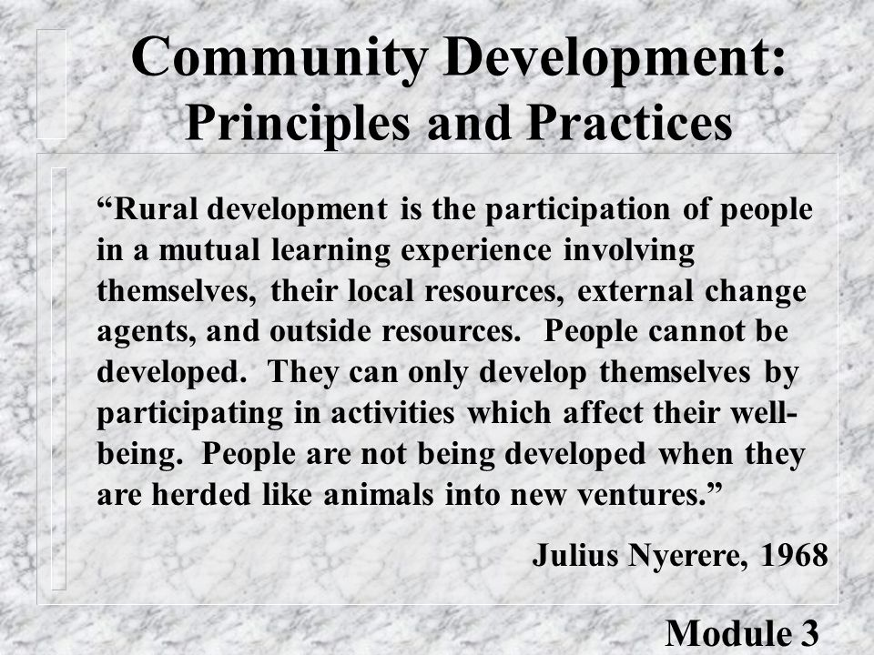 Community Development: Principles and Practices Rural development is the participation of people in a mutual learning experience involving themselves, their local resources, external change agents, and outside resources.