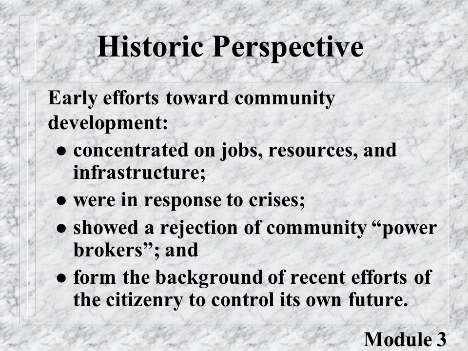 Historic Perspective l concentrated on jobs, resources, and infrastructure; l were in response to crises; l showed a rejection of community power brokers ; and l form the background of recent efforts of the citizenry to control its own future.