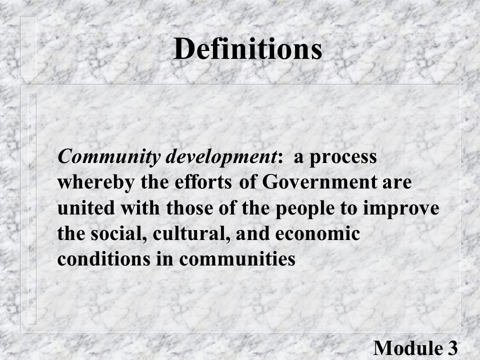 Definitions Community development: a process whereby the efforts of Government are united with those of the people to improve the social, cultural, and economic conditions in communities Module 3