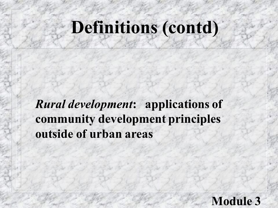 Rural development: applications of community development principles outside of urban areas Definitions (contd) Module 3