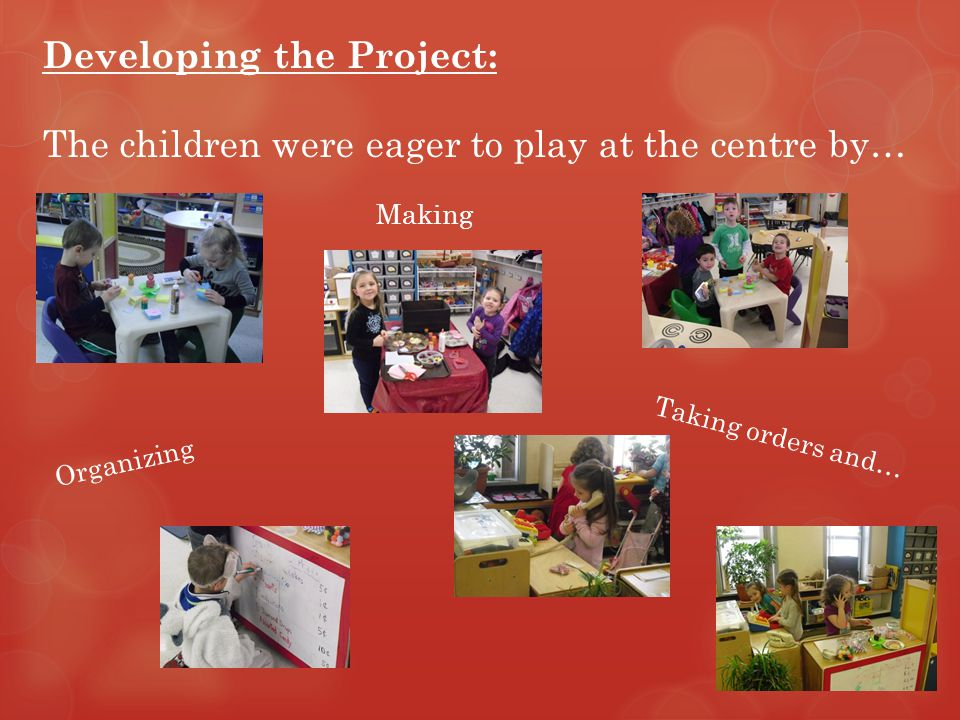 Developing the Project: The children were eager to play at the centre by… Taking orders and… Making Organizing