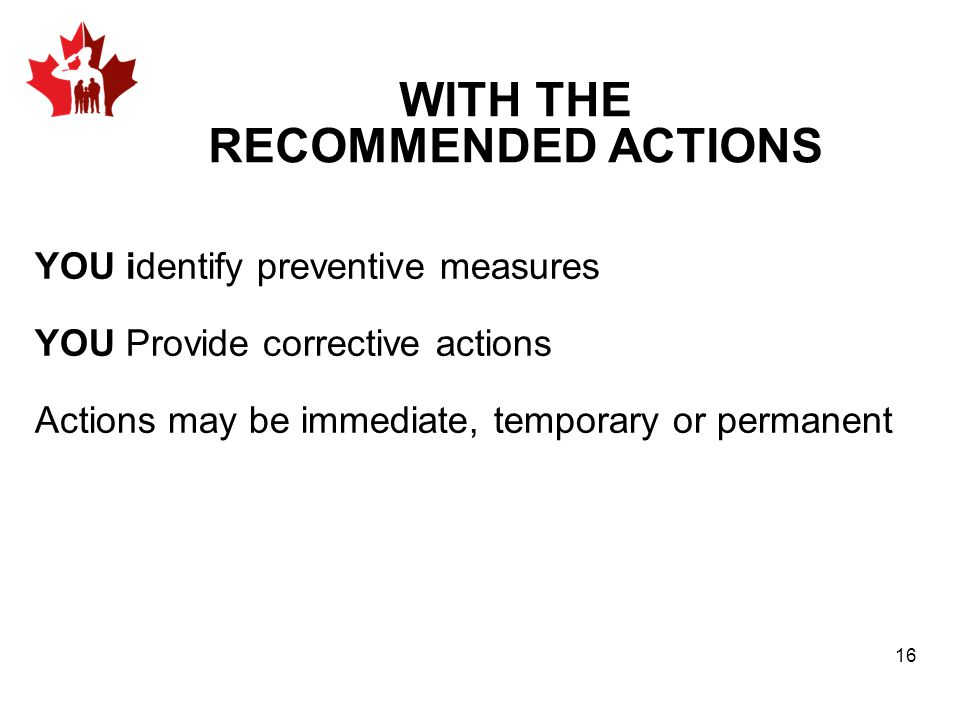 WITH THE RECOMMENDED ACTIONS YOU identify preventive measures YOU Provide corrective actions Actions may be immediate, temporary or permanent 16