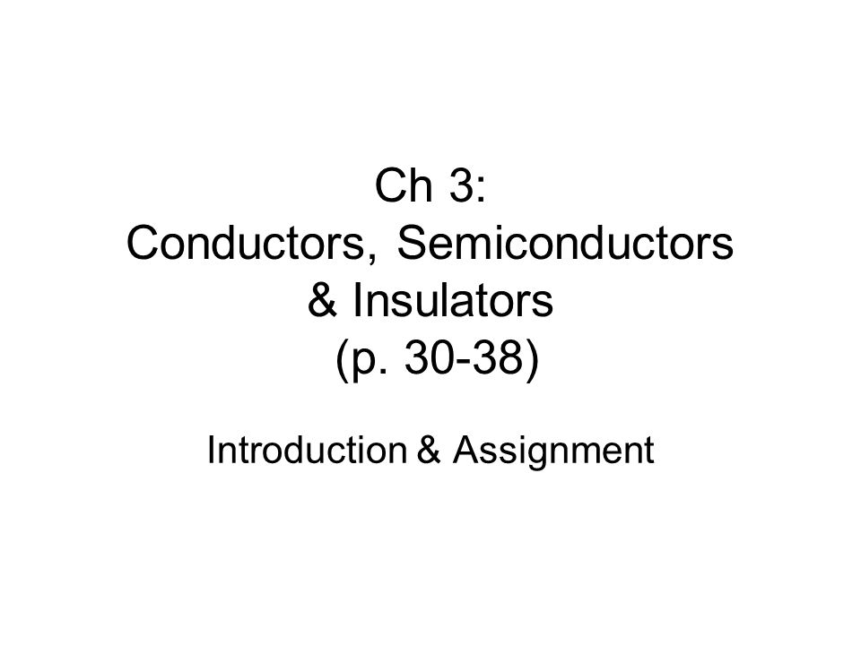 Ch 3: Conductors, Semiconductors & Insulators (p. 30-38) Introduction & Assignment