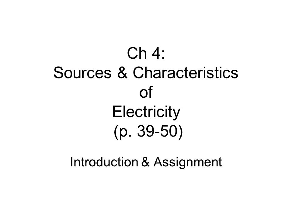 Ch 4: Sources & Characteristics of Electricity (p. 39-50) Introduction & Assignment