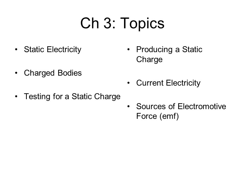 Ch 3: Topics Static Electricity Charged Bodies Testing for a Static Charge Producing a Static Charge Current Electricity Sources of Electromotive Force (emf)