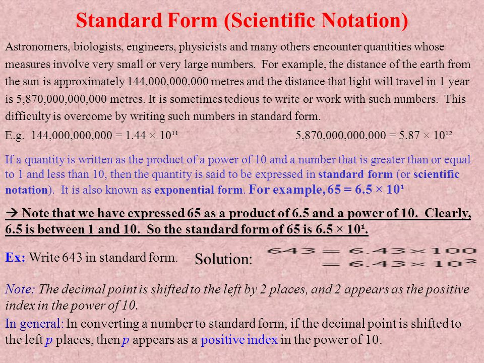 Standard Form (Scientific Notation) Astronomers, biologists, engineers, physicists and many others encounter quantities whose measures involve very sm