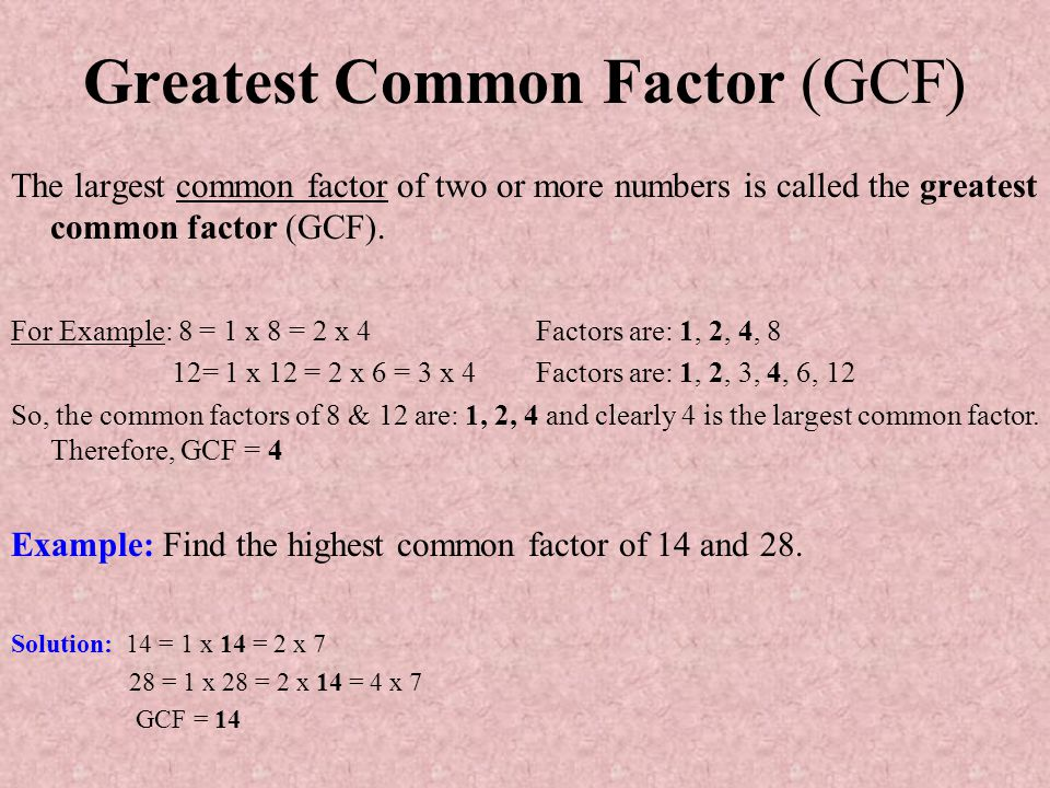 Greatest Common Factor (GCF) The largest common factor of two or more numbers is called the greatest common factor (GCF). For Example: 8 = 1 x 8 = 2 x