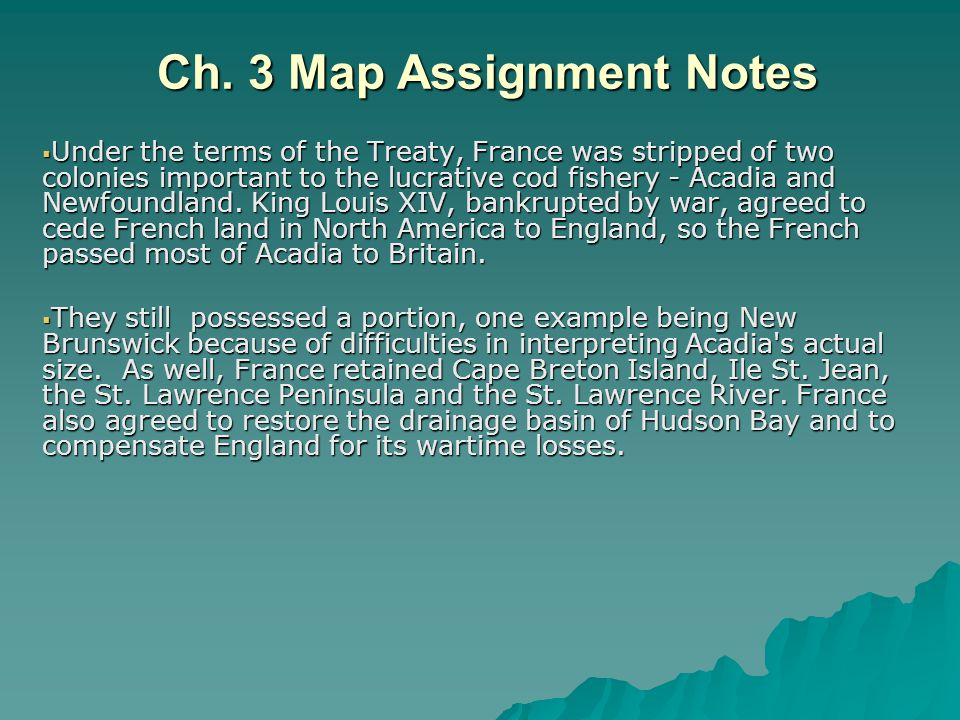 Ch. 3 Map Assignment Notes  Under the terms of the Treaty, France was stripped of two colonies important to the lucrative cod fishery - Acadia and Ne