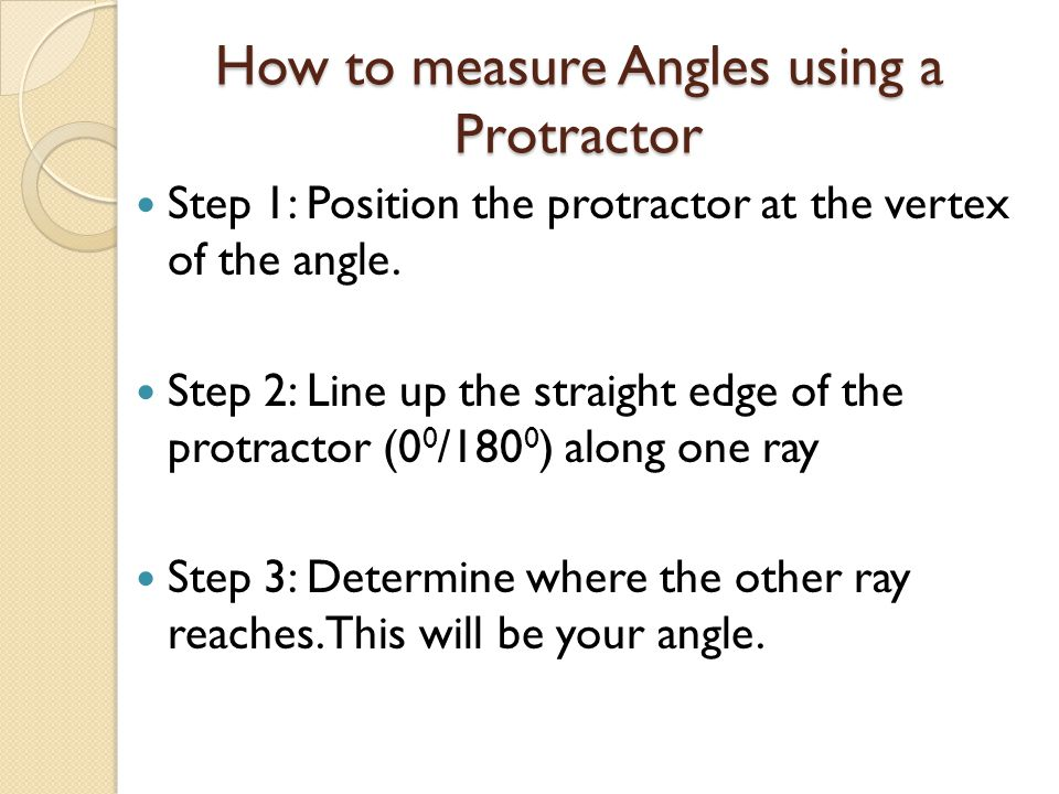 How to measure Angles using a Protractor Step 1: Position the protractor at the vertex of the angle. Step 2: Line up the straight edge of the protract