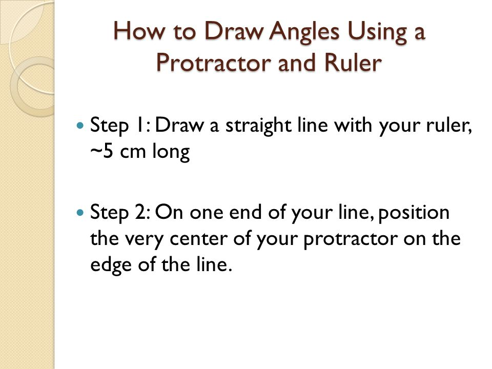 How to Draw Angles Using a Protractor and Ruler Step 1: Draw a straight line with your ruler, ~5 cm long Step 2: On one end of your line, position the