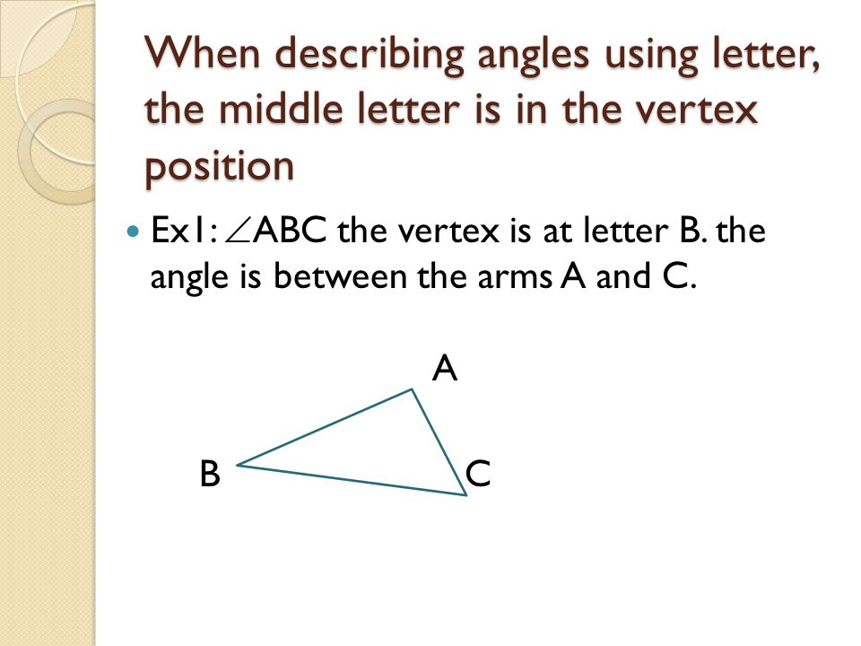 When describing angles using letter, the middle letter is in the vertex position Ex1:  ABC the vertex is at letter B. the angle is between the arms A