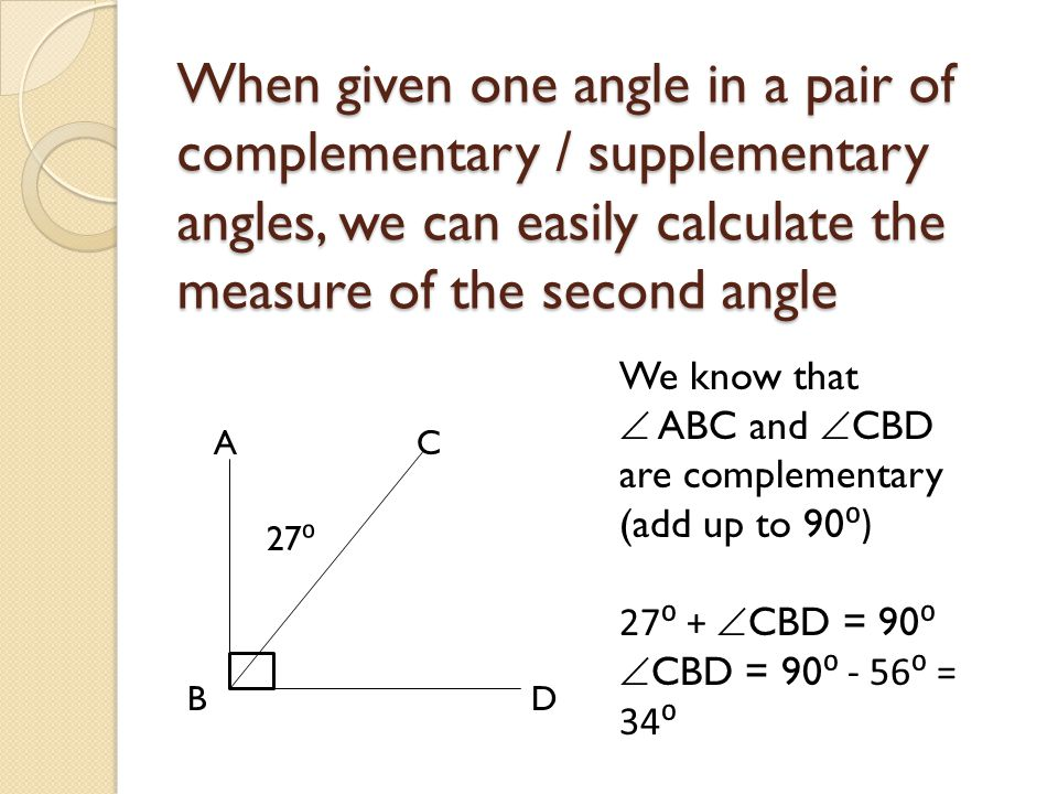 When given one angle in a pair of complementary / supplementary angles, we can easily calculate the measure of the second angle A B C D We know that 