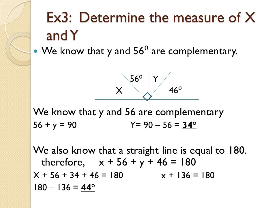 Ex3: Determine the measure of X and Y We know that y and 56 ⁰ are complementary. We know that y and 56 are complementary 56 + y = 90 Y= 90 – 56 = 34°