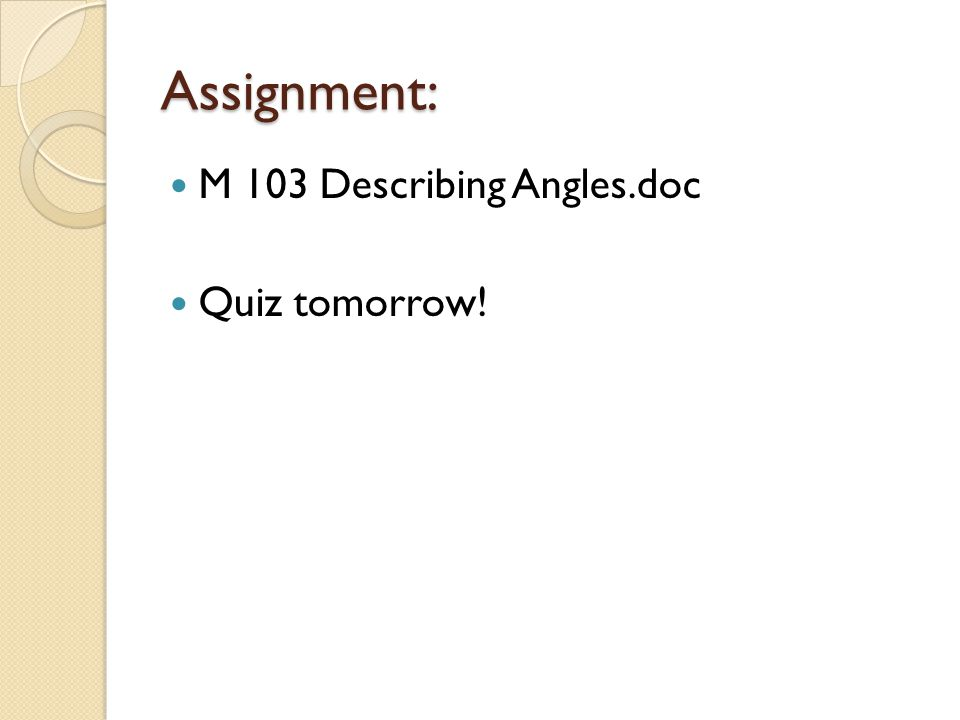 Assignment: M 103 Describing Angles.doc Quiz tomorrow!