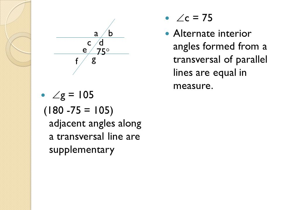 g = 105 (180 -75 = 105) adjacent angles along a transversal line are supplementary  c = 75 Alternate interior angles formed from a transversal of p